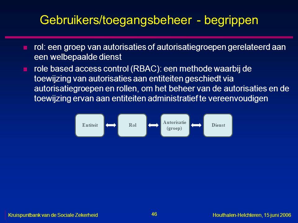 46 Kruispuntbank van de Sociale ZekerheidHouthalen-Helchteren, 15 juni 2006 Gebruikers/toegangsbeheer - begrippen n rol: een groep van autorisaties of autorisatiegroepen gerelateerd aan een welbepaalde dienst n role based access control (RBAC): een methode waarbij de toewijzing van autorisaties aan entiteiten geschiedt via autorisatiegroepen en rollen, om het beheer van de autorisaties en de toewijzing ervan aan entiteiten administratief te vereenvoudigen Entiteit Autorisatie (groep) Rol Dienst