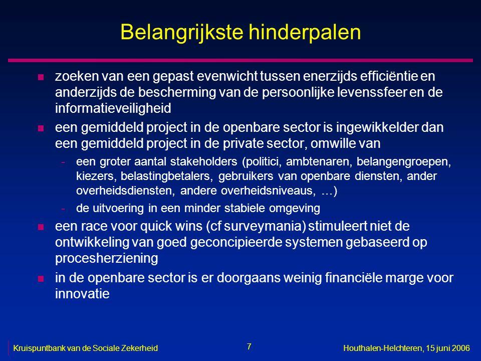 7 Kruispuntbank van de Sociale ZekerheidHouthalen-Helchteren, 15 juni 2006 Belangrijkste hinderpalen n zoeken van een gepast evenwicht tussen enerzijds efficiëntie en anderzijds de bescherming van de persoonlijke levenssfeer en de informatieveiligheid n een gemiddeld project in de openbare sector is ingewikkelder dan een gemiddeld project in de private sector, omwille van -een groter aantal stakeholders (politici, ambtenaren, belangengroepen, kiezers, belastingbetalers, gebruikers van openbare diensten, ander overheidsdiensten, andere overheidsniveaus, …) -de uitvoering in een minder stabiele omgeving n een race voor quick wins (cf surveymania) stimuleert niet de ontwikkeling van goed geconcipieerde systemen gebaseerd op procesherziening n in de openbare sector is er doorgaans weinig financiële marge voor innovatie