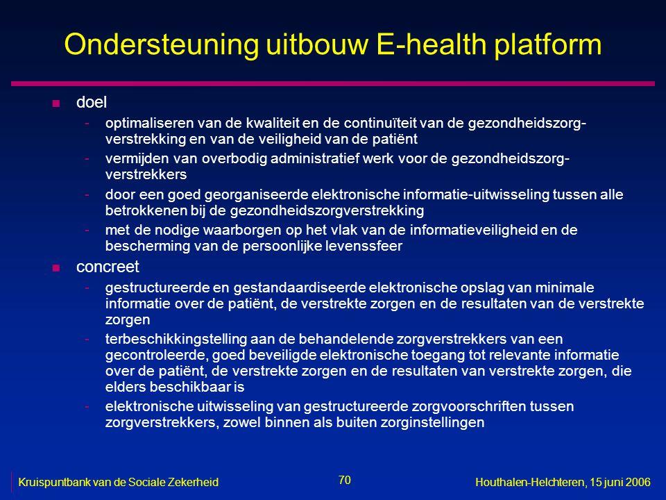 70 Kruispuntbank van de Sociale ZekerheidHouthalen-Helchteren, 15 juni 2006 Ondersteuning uitbouw E-health platform n doel -optimaliseren van de kwali