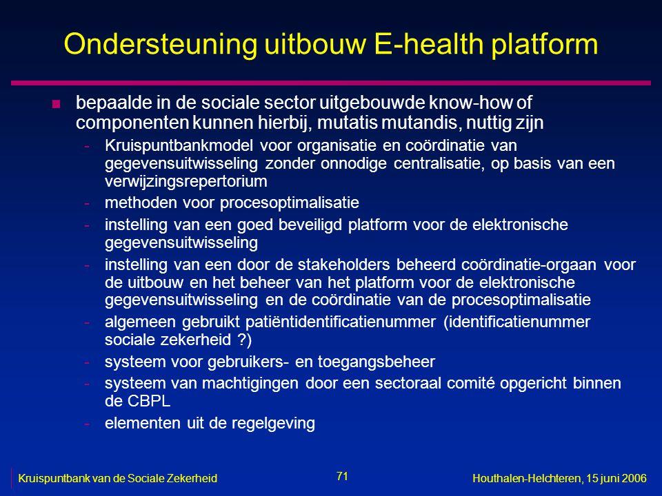 71 Kruispuntbank van de Sociale ZekerheidHouthalen-Helchteren, 15 juni 2006 Ondersteuning uitbouw E-health platform n bepaalde in de sociale sector ui