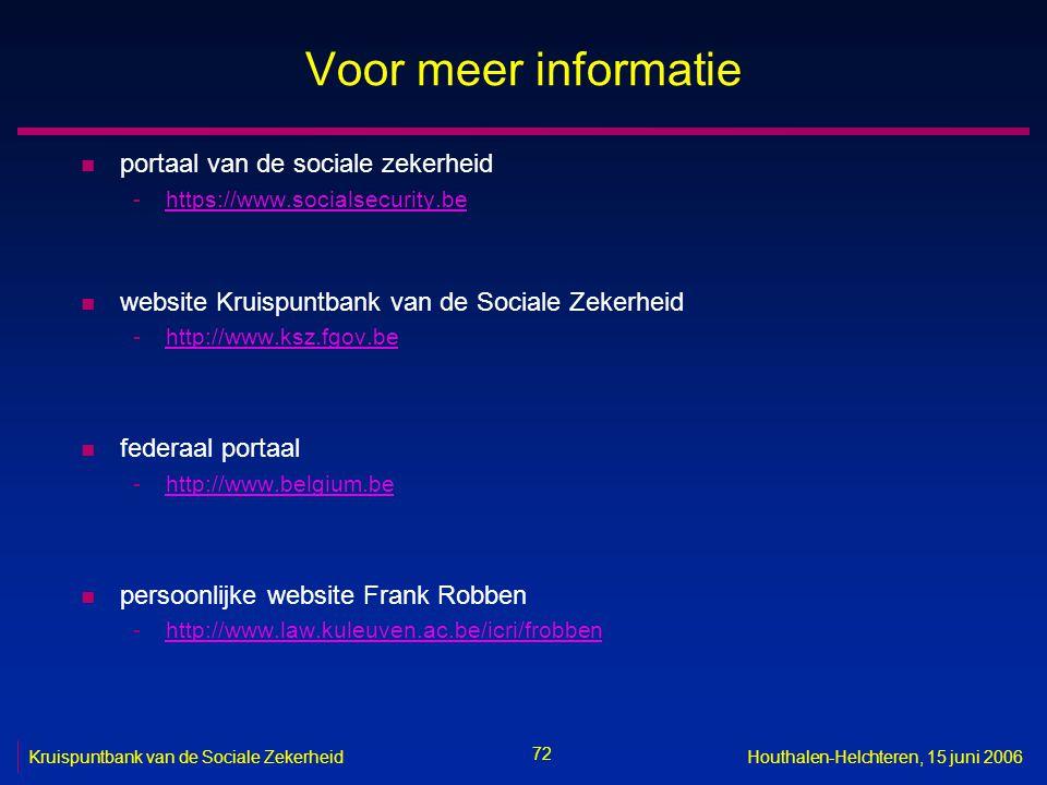 72 Kruispuntbank van de Sociale ZekerheidHouthalen-Helchteren, 15 juni 2006 Voor meer informatie n portaal van de sociale zekerheid -https://www.socialsecurity.behttps://www.socialsecurity.be n website Kruispuntbank van de Sociale Zekerheid -http://www.ksz.fgov.behttp://www.ksz.fgov.be n federaal portaal -http://www.belgium.behttp://www.belgium.be n persoonlijke website Frank Robben -http://www.law.kuleuven.ac.be/icri/frobbenhttp://www.law.kuleuven.ac.be/icri/frobben