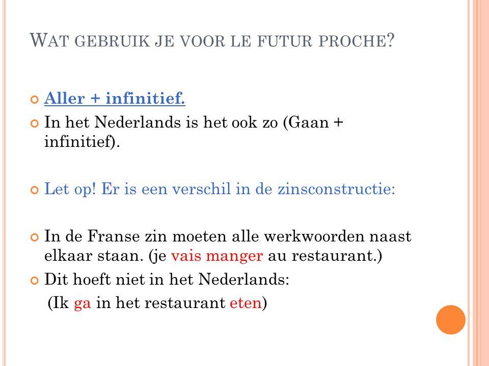 W AT GEBRUIK JE VOOR LE FUTUR PROCHE ? Aller + infinitief. In het Nederlands is het ook zo (Gaan + infinitief). Let op! Er is een verschil in de zinsc