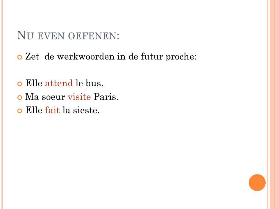 N U EVEN OEFENEN : Zet de werkwoorden in de futur proche: Elle attend le bus. Ma soeur visite Paris. Elle fait la sieste.