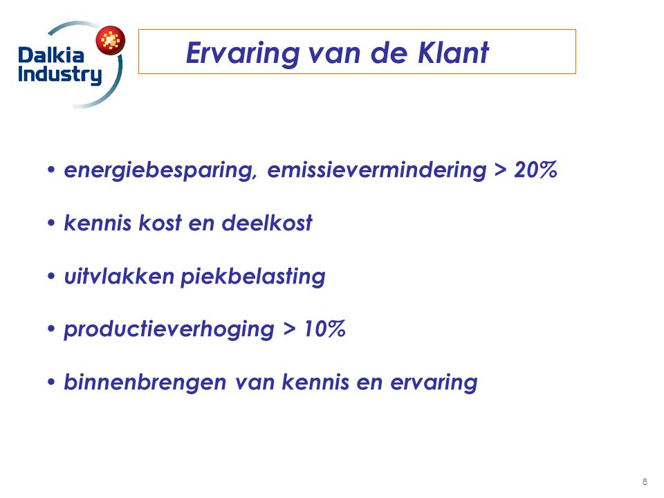 Ervaring van de Klant 8 energiebesparing, emissievermindering > 20% kennis kost en deelkost uitvlakken piekbelasting productieverhoging > 10% binnenbr