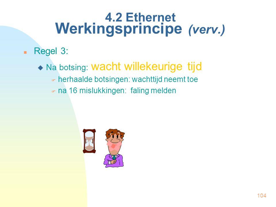 104 4.2 Ethernet Werkingsprincipe (verv.) Regel 3:  Na botsing: wacht willekeurige tijd  herhaalde botsingen: wachttijd neemt toe  na 16 mislukking