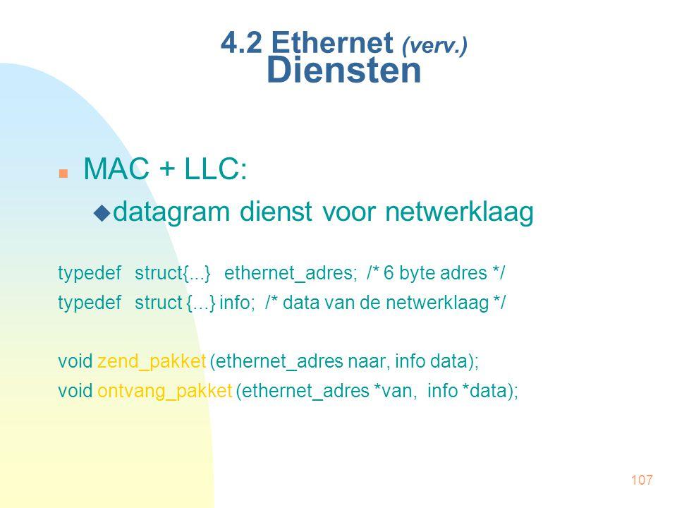 107 4.2 Ethernet (verv.) Diensten MAC + LLC:  datagram dienst voor netwerklaag typedef struct{...} ethernet_adres; /* 6 byte adres */ typedef struct