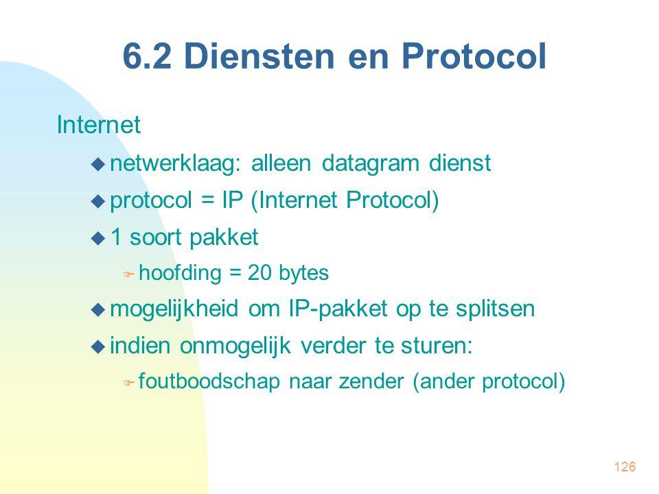 126 6.2 Diensten en Protocol Internet  netwerklaag: alleen datagram dienst  protocol = IP (Internet Protocol)  1 soort pakket  hoofding = 20 bytes
