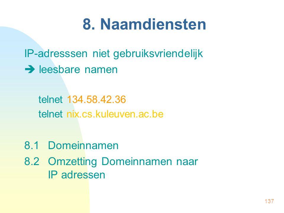 137 8. Naamdiensten IP-adresssen niet gebruiksvriendelijk  leesbare namen telnet 134.58.42.36 telnet nix.cs.kuleuven.ac.be 8.1Domeinnamen 8.2Omzettin