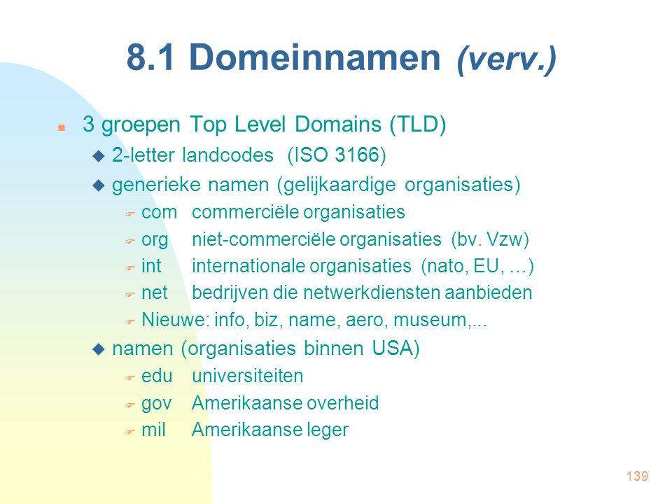 139 8.1 Domeinnamen (verv.) 3 groepen Top Level Domains (TLD)  2-letter landcodes (ISO 3166)  generieke namen (gelijkaardige organisaties)  comcomm