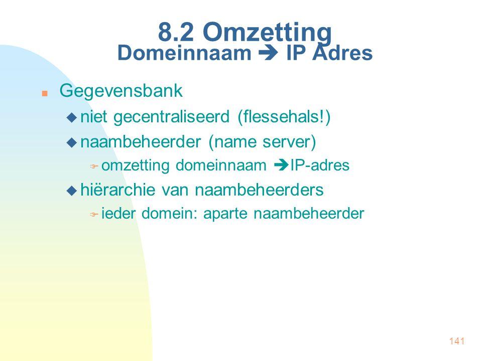 141 8.2 Omzetting Domeinnaam  IP Adres Gegevensbank  niet gecentraliseerd (flessehals!)  naambeheerder (name server)  omzetting domeinnaam  IP-ad
