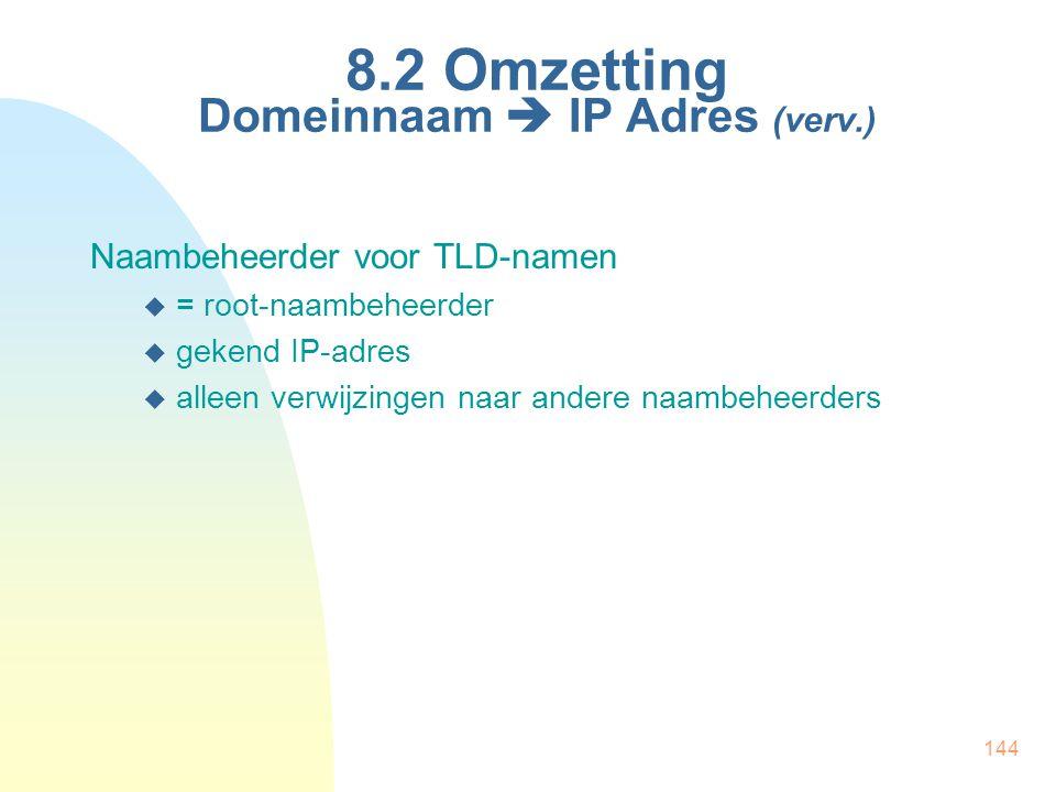 144 8.2 Omzetting Domeinnaam  IP Adres (verv.) Naambeheerder voor TLD-namen  = root-naambeheerder  gekend IP-adres  alleen verwijzingen naar ander