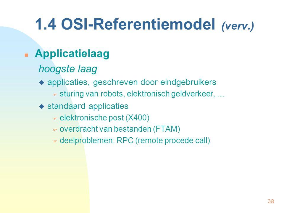 38 1.4 OSI-Referentiemodel (verv.) Applicatielaag hoogste laag  applicaties, geschreven door eindgebruikers  sturing van robots, elektronisch geldve