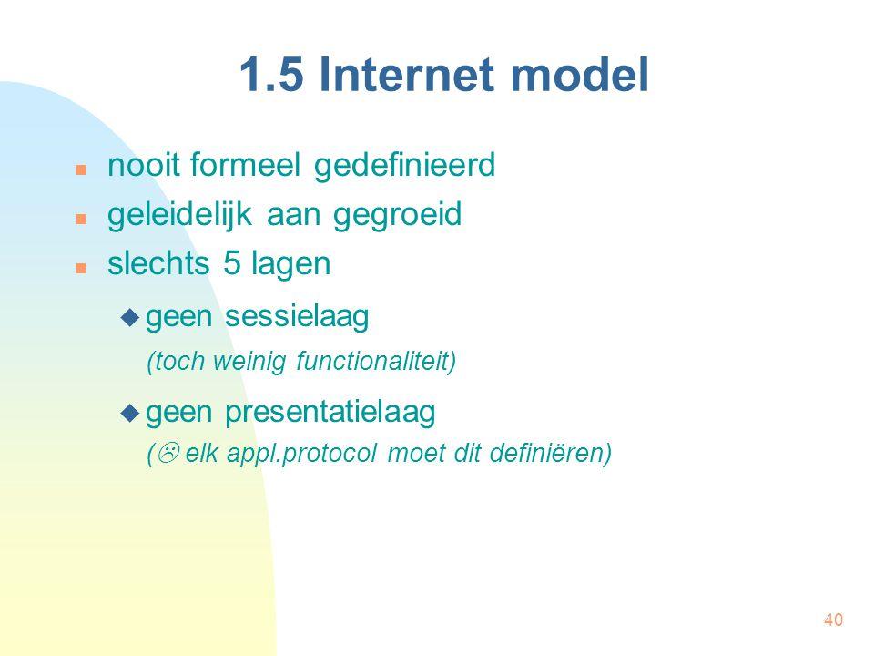40 1.5 Internet model nooit formeel gedefinieerd geleidelijk aan gegroeid slechts 5 lagen  geen sessielaag (toch weinig functionaliteit)  geen prese