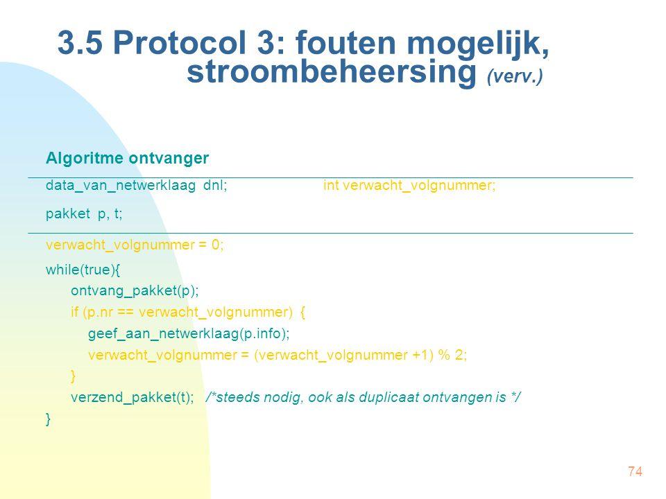 74 3.5 Protocol 3: fouten mogelijk, stroombeheersing (verv.) Algoritme ontvanger data_van_netwerklaag dnl;int verwacht_volgnummer; pakket p, t; verwac