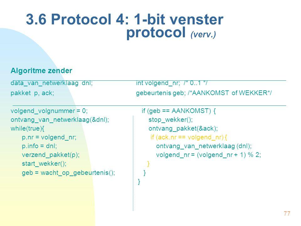 77 3.6 Protocol 4: 1-bit venster protocol (verv.) Algoritme zender data_van_netwerklaag dnl;int volgend_nr; /* 0..1 */ pakket p, ack;gebeurtenis geb;