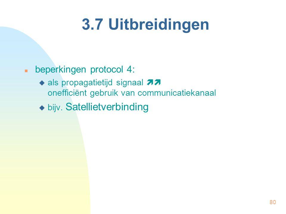 80 3.7 Uitbreidingen beperkingen protocol 4:  als propagatietijd signaal  onefficiënt gebruik van communicatiekanaal  bijv. Satellietverbinding