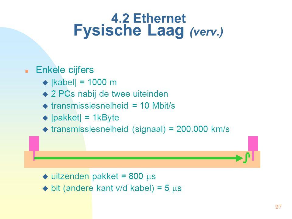 97 4.2 Ethernet Fysische Laag (verv.) Enkele cijfers  |kabel| = 1000 m  2 PCs nabij de twee uiteinden  transmissiesnelheid = 10 Mbit/s  |pakket| =