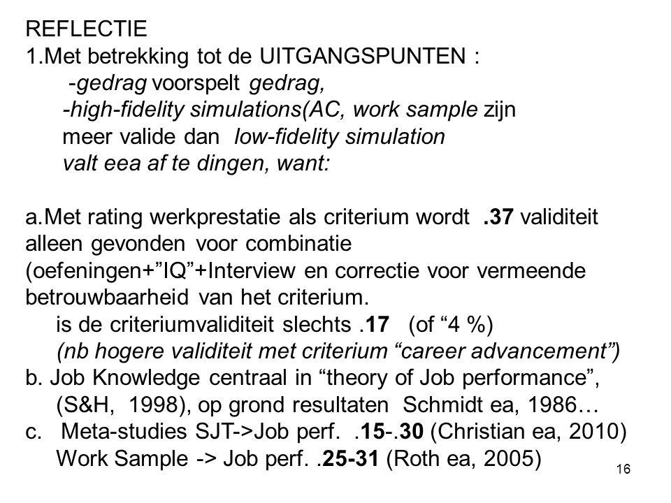 16 REFLECTIE 1.Met betrekking tot de UITGANGSPUNTEN : -gedrag voorspelt gedrag, -high-fidelity simulations(AC, work sample zijn meer valide dan low-fidelity simulation valt eea af te dingen, want: a.Met rating werkprestatie als criterium wordt.37 validiteit alleen gevonden voor combinatie (oefeningen+ IQ +Interview en correctie voor vermeende betrouwbaarheid van het criterium.