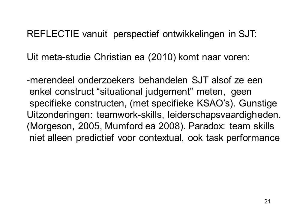 21 REFLECTIE vanuit perspectief ontwikkelingen in SJT: Uit meta-studie Christian ea (2010) komt naar voren: -merendeel onderzoekers behandelen SJT alsof ze een enkel construct situational judgement meten, geen specifieke constructen, (met specifieke KSAO's).