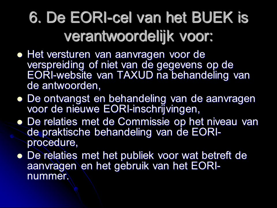 6. De EORI-cel van het BUEK is verantwoordelijk voor: Het versturen van aanvragen voor de verspreiding of niet van de gegevens op de EORI-website van