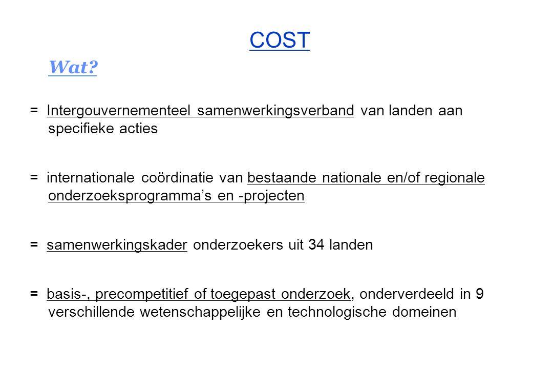 Kenmerken en principes bottom-up –voorstel voor een actie (in een bepaald wetenschappelijk of onderzoeksdomein) gaat uit van een COST-lidstaat of de Europese Commissie (als lid van COST) –bestaande onderzoeksgroep in een bepaald domein en actief binnen een instelling (met rechtspersoonlijkheid) met interesse voor internationale samenwerking rond gelijklopend onderzoek autofinanciering –de deelnemende onderzoeker / groep heeft eigen middelen voor de uitvoering van het onderzoek binnen de COST-actie (in casu nationale of regionale onderzoeks- programma's, onderzoeksfonds, beurs, O&O-bedrijfsbudget, private sponsors) à la carte –de deelname van een COST-lidstaat aan een nieuwe / bestaande actie is vrij –enkel de landen met interesse in een actieve deelname sluiten zich aan bij een nieuwe / bestaande actie (er is geen verplichting om aan alles deel te nemen) COST