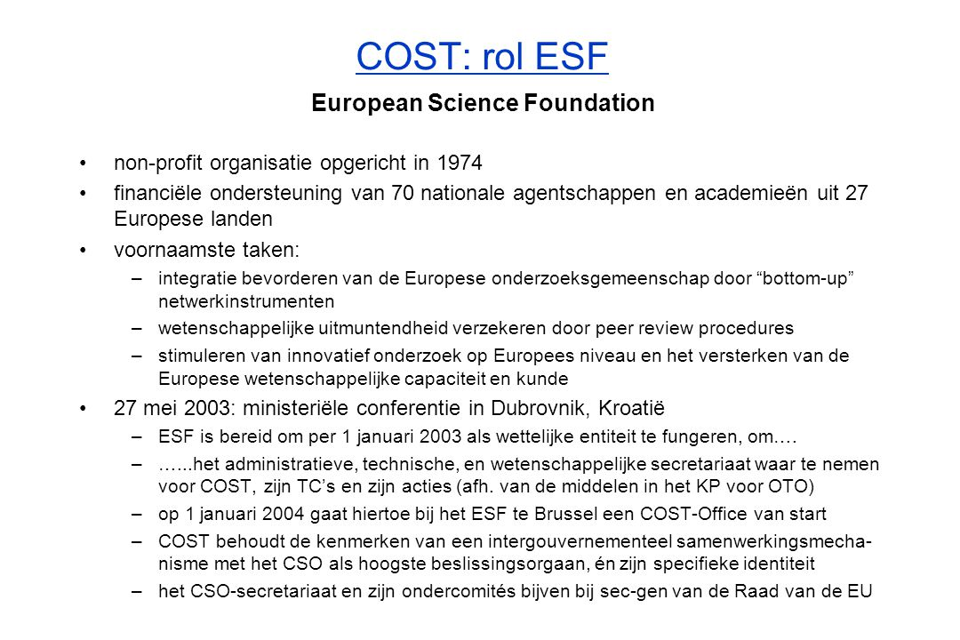 COST: Financiering ESF Council COST Secretariat COST Fund EU Framework Programme European Commission Member States Contributions Specific Support Action Contract COST Office CSO COST Budget Non-FP Countries Contributions ESF Council COST Secretariat COST Fund EU Framework Programme European Commission Member States Contributions Specific Support Action Contract COST Office CSO COST Budget Other Expenses Non-FP Countries Contributions