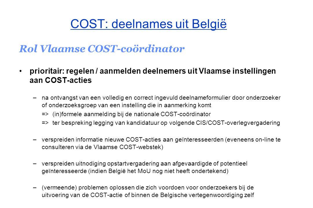 COST: deelnames uit België Rol Vlaamse COST-coördinator ondersteuning onderzoekers met interesse in opstarten van nieuwe COST- actie handleiding Technical Annex + deskundige in het betrokken Technisch Comité + COST scientific officer van het domein benoemen van deskundigen die zetelen voor de Vlaamse overheid in de verschillende TC's / ad hoc werkgroepen promotie verspreiden van informatie over COST (mondelinge mededelingen, schriftelijk, de speciale COST-folder)