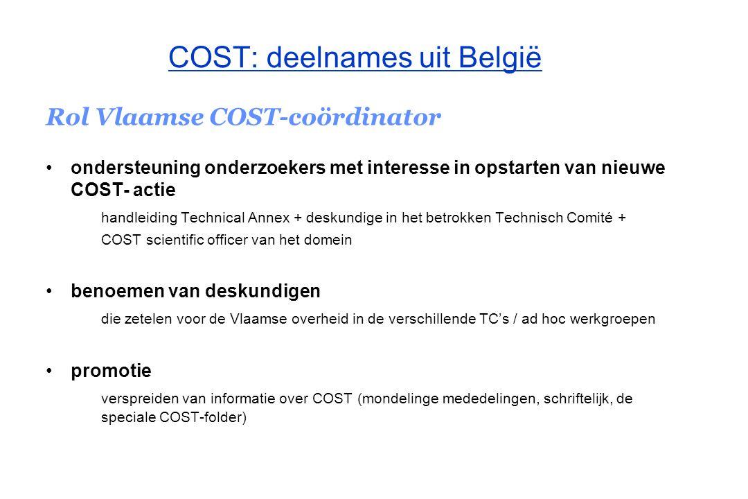 COST: deelnames uit België Rol Vlaamse COST-coördinator afhandelen financiële ondersteuning van deelnemers aan een actie ( deelnemer = afgevaardigd door de Vlaamse Gemeenschap in het MC en/of duurzaam actief in een van de werkgroepen van de COST-actie) Voorwaarden: UITSLUITEND indien de deelnemer van het COST-office geen terugbetaling ontvangt UITSLUITEND de werkelijke reis- en verblijfkosten volgend uit de deelname aan samenkomsten van het beheerscomité of de werkgroepen, COST-workshops, en COST-werkvergaderingen worden vergoed TIJDIGE indiening van een volledige, realistische, en correct ingevulde zendingsaanvraag (inclusief de nodige stukken)