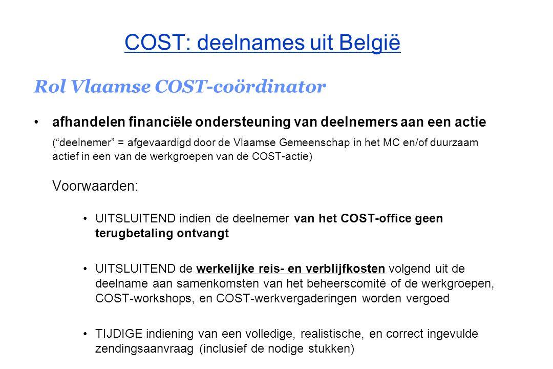 COST: deelnames uit België Rol Vlaamse COST-coördinator afhandelen financiële ondersteuning van deelnemers aan een actie terugbetaling is voorwaardelijk –voor de terugbetaling gelden dezelfde principes als bij COST zelf –enkel de werkelijk gemaakte kosten worden terugbetaald –na de toezending van bepaalde documenten (wetenschappelijk verslag,…) –vergaderingen binnen België worden nooit terugbetaald terugbetaling is beperkt in tijd en bereik –maximaal 2 zendingen en 20 (man)dagen verblijf per jaar per deelnemer aan COST of per vertegenwoordiger in het Management Committee –voor één COST-actie kan hoogstens twee keer binnen hetzelfde kalenderjaar een terugbetaling worden voorzien –per instelling wordt in principe 1 deelnemer per samenkomst terugbetaald door de Vlaamse Gemeenschap