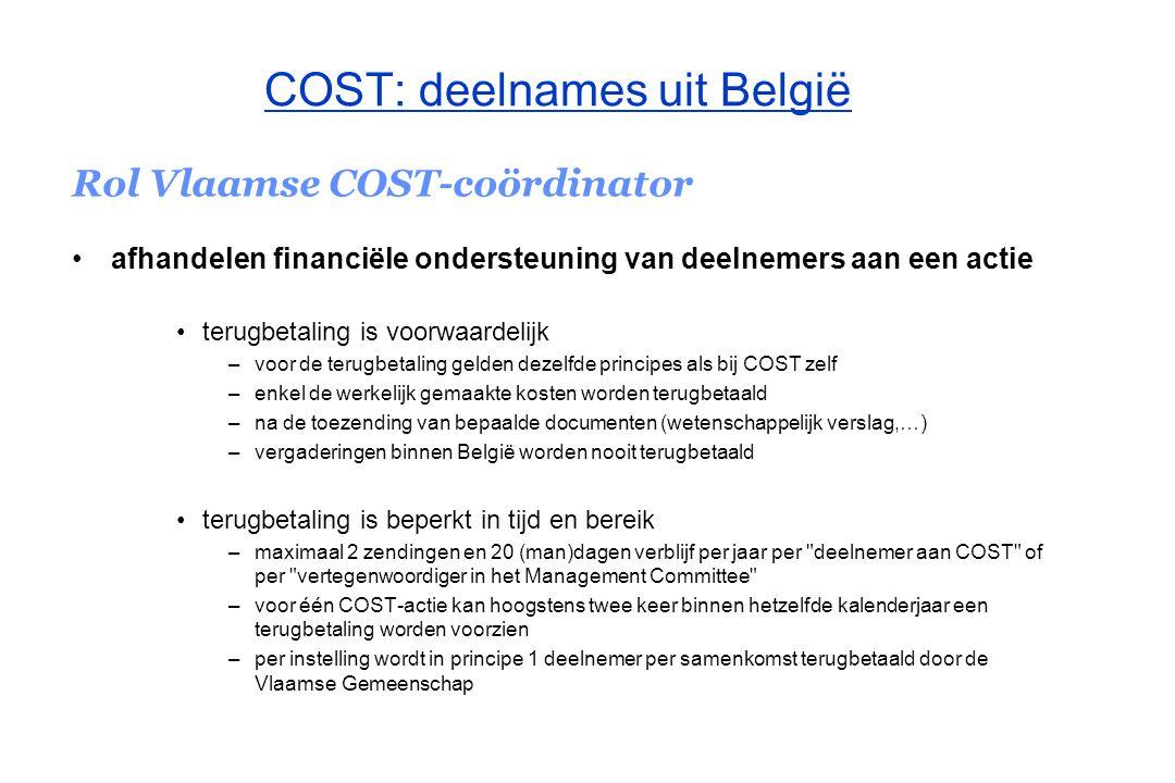 COST: deelnames uit België Rol Vlaamse COST-coördinator afhandelen van financiële ondersteuning voor leden TC / ad hoc werkgroepen van een actie die zijn afgevaardigd door de Vlaamse Gemeenschap en die niet door COST vergoed worden tijdens hun opdracht afhandelen van financiële ondersteuning voor het organiseren van een workshop of seminarie in het Vlaamse Gewest / Vlaamse instellingen gevestigd te Brussel in het kader van een COST-actie De financiering vanwege de Vlaamse Gemeenschap is beperkt tot onderzoekers uit Vlaamse universiteiten en wetenschappelijke en onderzoeksinstellingen, en steeds afhankelijk van de beschikbare financiële middelen