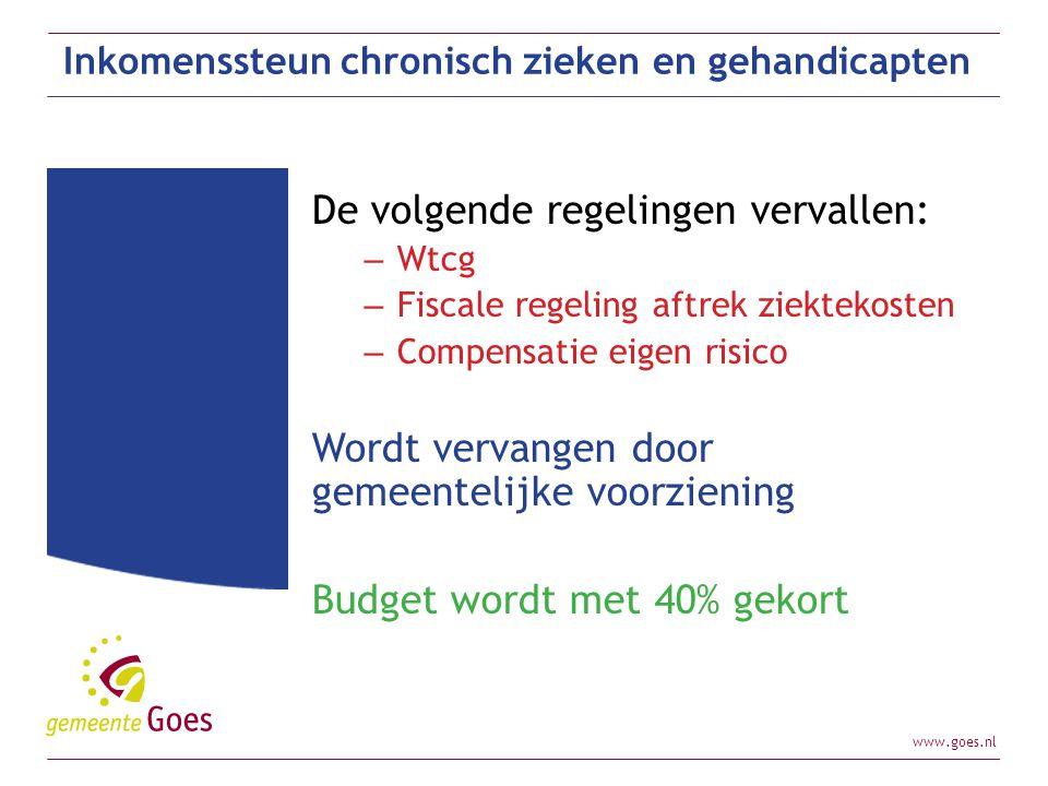 www.goes.nl Inkomenssteun chronisch zieken en gehandicapten De volgende regelingen vervallen: – Wtcg – Fiscale regeling aftrek ziektekosten – Compensa