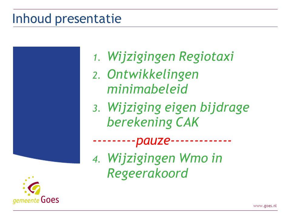 www.goes.nl 1. Wijzigingen Regiotaxi 2. Ontwikkelingen minimabeleid 3. Wijziging eigen bijdrage berekening CAK ---------pauze------------- 4. Wijzigin