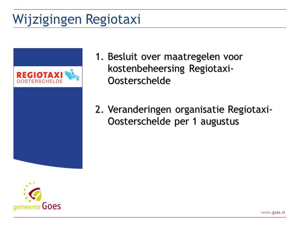www.goes.nl 1.Besluit over maatregelen voor kostenbeheersing Regiotaxi- Oosterschelde 2.Veranderingen organisatie Regiotaxi- Oosterschelde per 1 augus