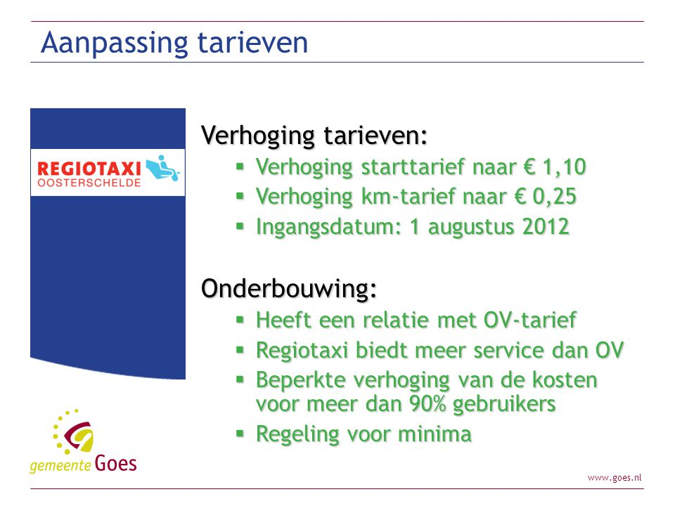 www.goes.nl Regeerakkoord 1.Maatwerkvoorziening inkomenssteun chronisch zieken en gehandicapten (ingang 2015) 2.Huishoudelijke hulp wordt beperkt 3.Begeleiding en persoonlijke verzorging wordt beperkt in 2014 en overgedragen naar gemeenten in 2015 4.Scheiden van wonen en zorg ZZP 1 t/m 4 ( invoer 2016)