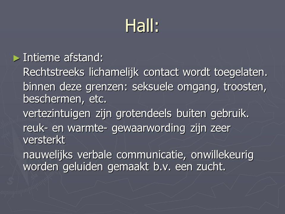Hall: ► Intieme afstand: Rechtstreeks lichamelijk contact wordt toegelaten. binnen deze grenzen: seksuele omgang, troosten, beschermen, etc. vertezint