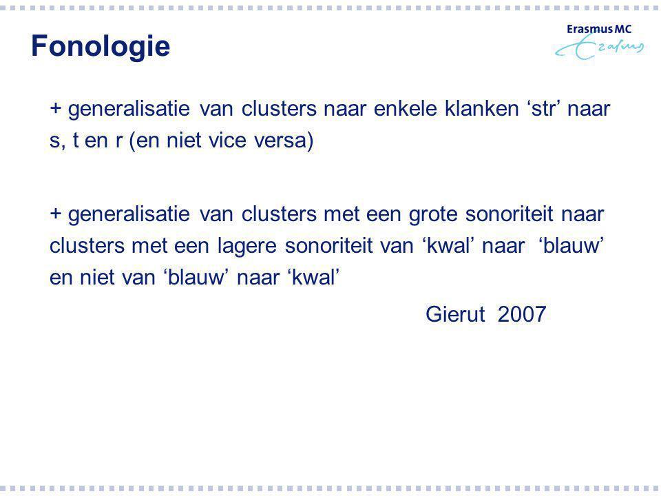 Fonologie + generalisatie van clusters naar enkele klanken 'str' naar s, t en r (en niet vice versa) + generalisatie van clusters met een grote sonoriteit naar clusters met een lagere sonoriteit van 'kwal' naar 'blauw' en niet van 'blauw' naar 'kwal' Gierut 2007
