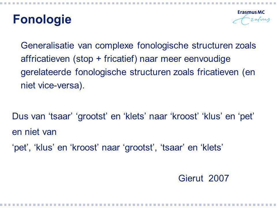 Fonologie Generalisatie van complexe fonologische structuren zoals affricatieven (stop + fricatief) naar meer eenvoudige gerelateerde fonologische structuren zoals fricatieven (en niet vice-versa).