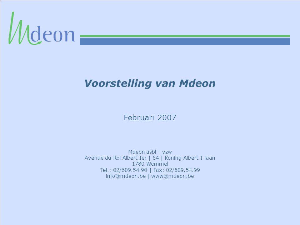 Voorstelling van Mdeon Februari 2007 Mdeon asbl - vzw Avenue du Roi Albert Ier | 64 | Koning Albert I-laan 1780 Wemmel Tel.: 02/609.54.90 | Fax: 02/609.54.99 info@mdeon.be | www@mdeon.be