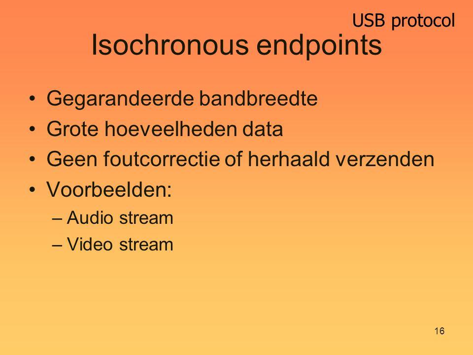 USB protocol 16 Isochronous endpoints Gegarandeerde bandbreedte Grote hoeveelheden data Geen foutcorrectie of herhaald verzenden Voorbeelden: –Audio stream –Video stream
