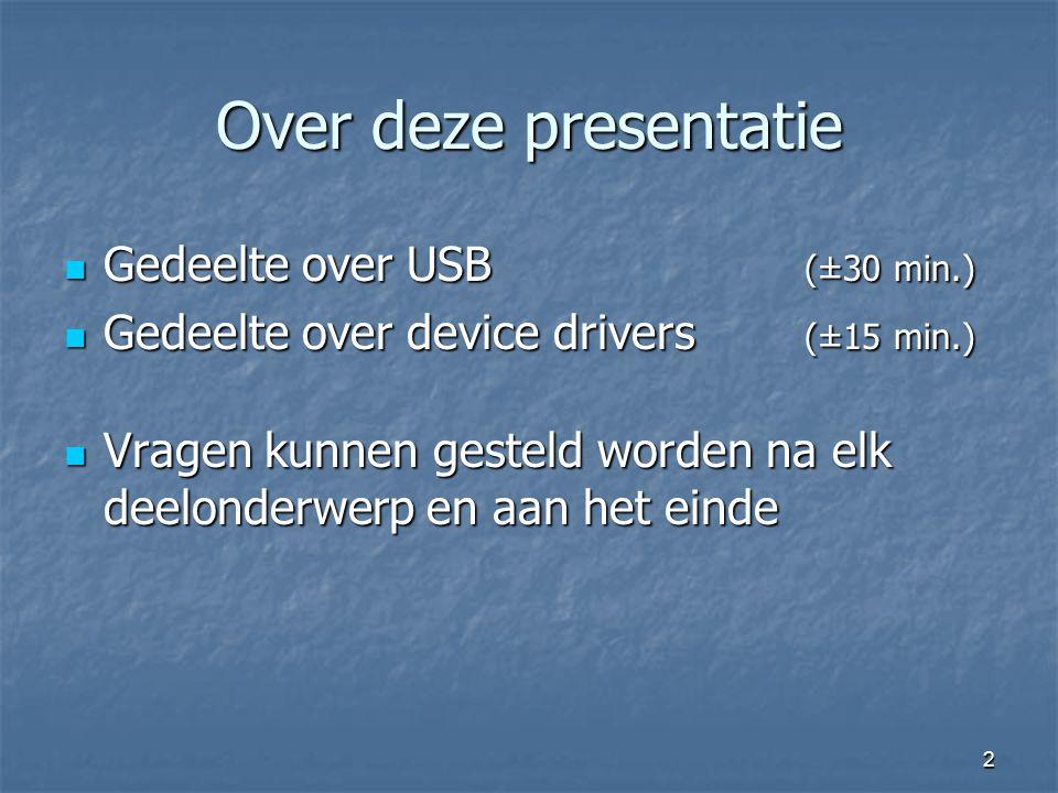2 Over deze presentatie Gedeelte over USB (±30 min.) Gedeelte over USB (±30 min.) Gedeelte over device drivers (±15 min.) Gedeelte over device drivers (±15 min.) Vragen kunnen gesteld worden na elk deelonderwerp en aan het einde Vragen kunnen gesteld worden na elk deelonderwerp en aan het einde