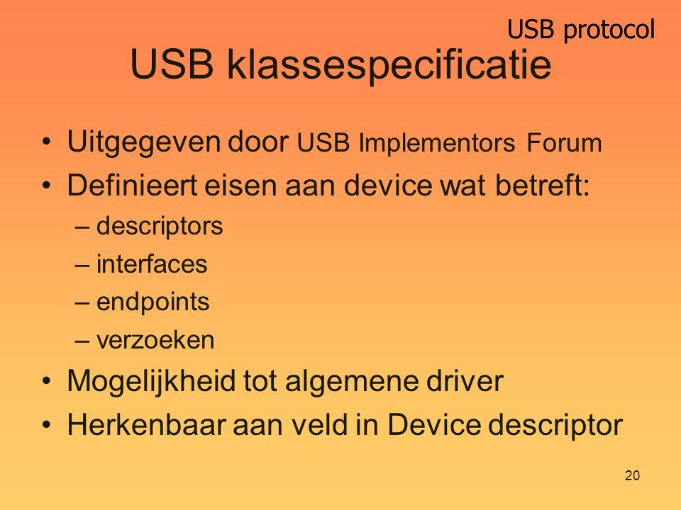USB protocol 20 USB klassespecificatie Uitgegeven door USB Implementors Forum Definieert eisen aan device wat betreft: –descriptors –interfaces –endpoints –verzoeken Mogelijkheid tot algemene driver Herkenbaar aan veld in Device descriptor