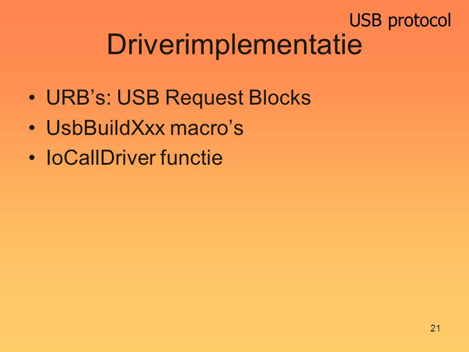 USB protocol 21 Driverimplementatie URB's: USB Request Blocks UsbBuildXxx macro's IoCallDriver functie