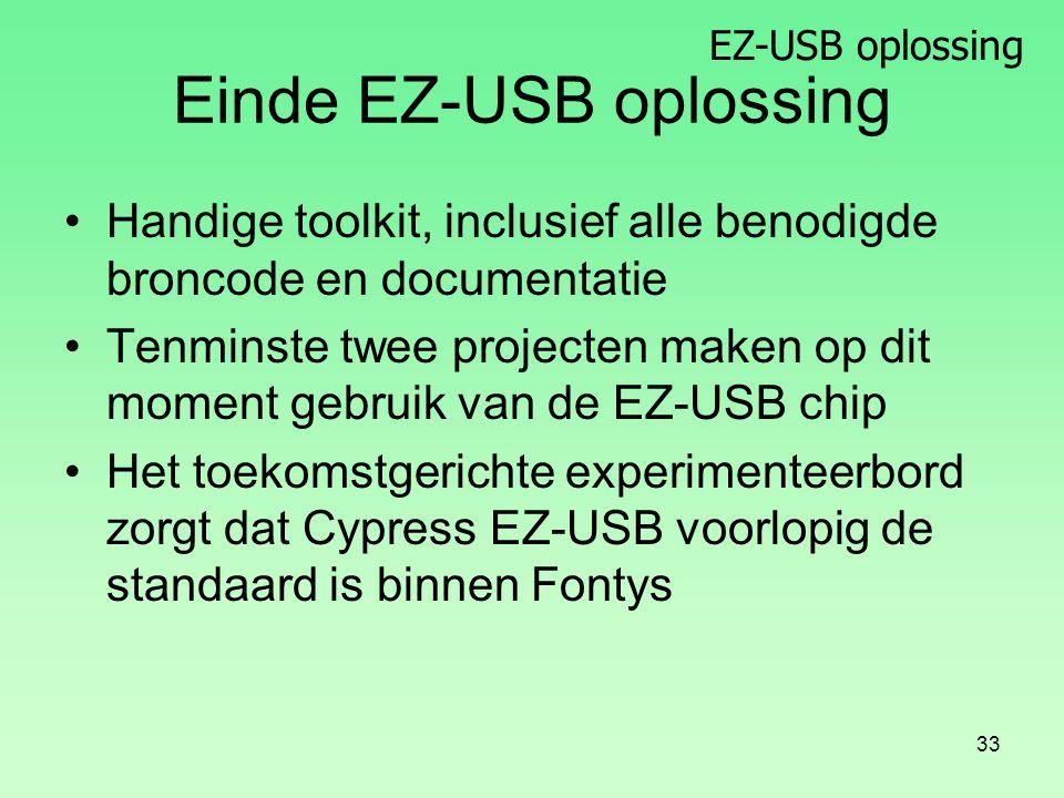 EZ-USB oplossing 33 Einde EZ-USB oplossing Handige toolkit, inclusief alle benodigde broncode en documentatie Tenminste twee projecten maken op dit moment gebruik van de EZ-USB chip Het toekomstgerichte experimenteerbord zorgt dat Cypress EZ-USB voorlopig de standaard is binnen Fontys