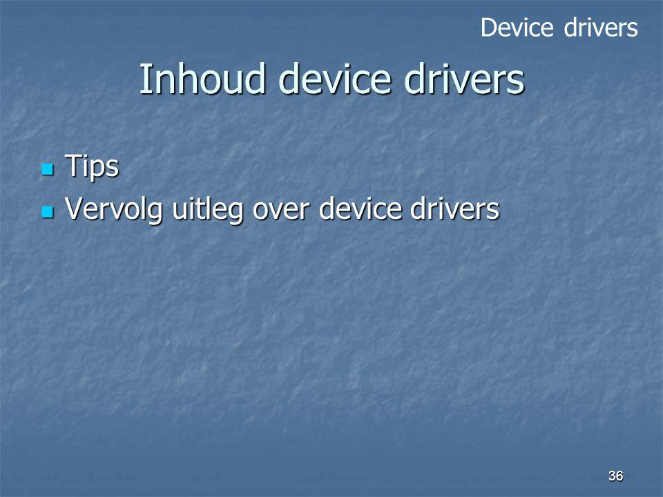 36 Inhoud device drivers Tips Tips Vervolg uitleg over device drivers Vervolg uitleg over device drivers Device drivers