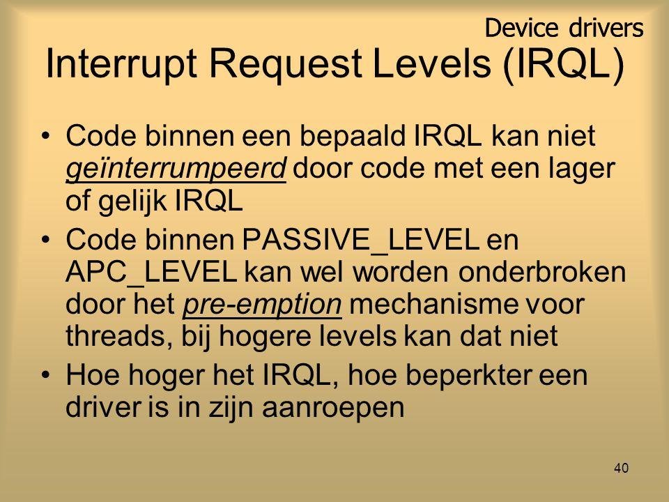 Device drivers 40 Interrupt Request Levels (IRQL) Code binnen een bepaald IRQL kan niet geïnterrumpeerd door code met een lager of gelijk IRQL Code binnen PASSIVE_LEVEL en APC_LEVEL kan wel worden onderbroken door het pre-emption mechanisme voor threads, bij hogere levels kan dat niet Hoe hoger het IRQL, hoe beperkter een driver is in zijn aanroepen Device drivers