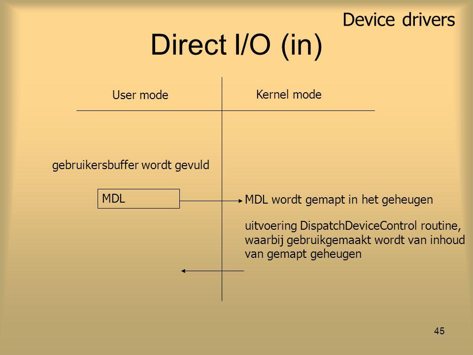 Device drivers 45 Direct I/O (in) MDL User mode Kernel mode uitvoering DispatchDeviceControl routine, waarbij gebruikgemaakt wordt van inhoud van gema