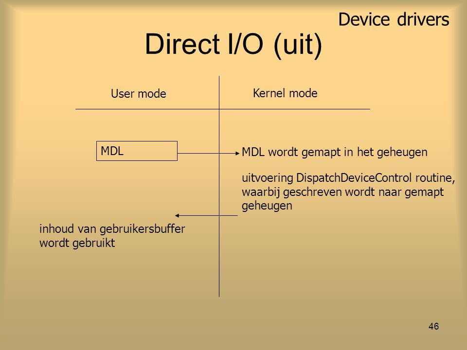 Device drivers 46 Direct I/O (uit) MDL User mode Kernel mode uitvoering DispatchDeviceControl routine, waarbij geschreven wordt naar gemapt geheugen MDL wordt gemapt in het geheugen inhoud van gebruikersbuffer wordt gebruikt