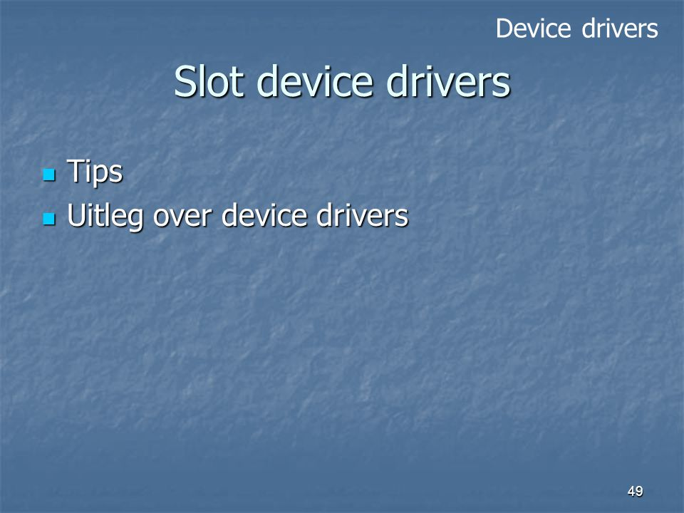 49 Slot device drivers Tips Tips Uitleg over device drivers Uitleg over device drivers Device drivers