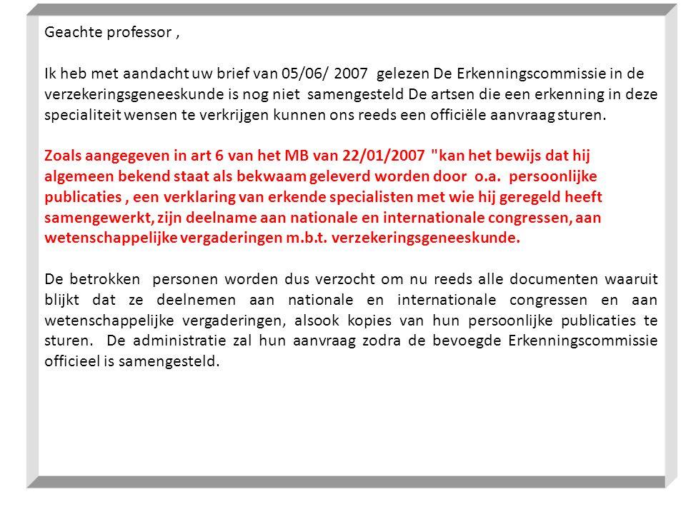 Geachte professor, Ik heb met aandacht uw brief van 05/06/ 2007 gelezen De Erkenningscommissie in de verzekeringsgeneeskunde is nog niet samengesteld De artsen die een erkenning in deze specialiteit wensen te verkrijgen kunnen ons reeds een officiële aanvraag sturen.