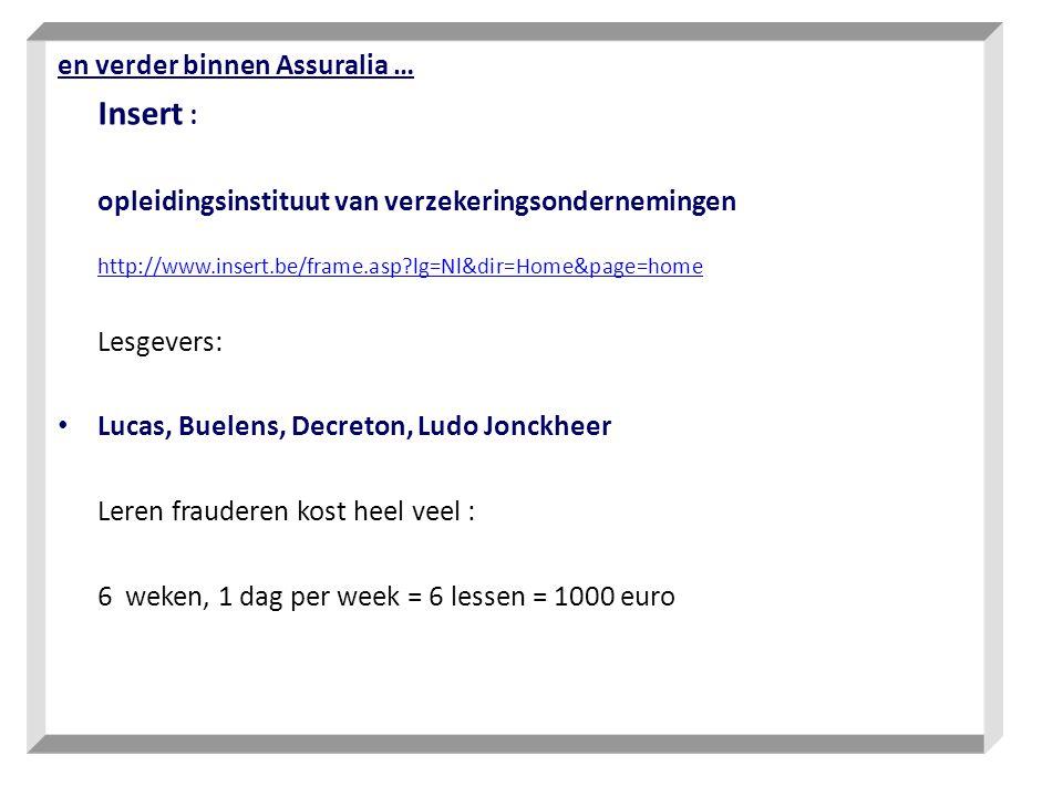 en verder binnen Assuralia … Insert : opleidingsinstituut van verzekeringsondernemingen http://www.insert.be/frame.asp?lg=Nl&dir=Home&page=home Lesgevers: Lucas, Buelens, Decreton, Ludo Jonckheer Leren frauderen kost heel veel : 6 weken, 1 dag per week = 6 lessen = 1000 euro